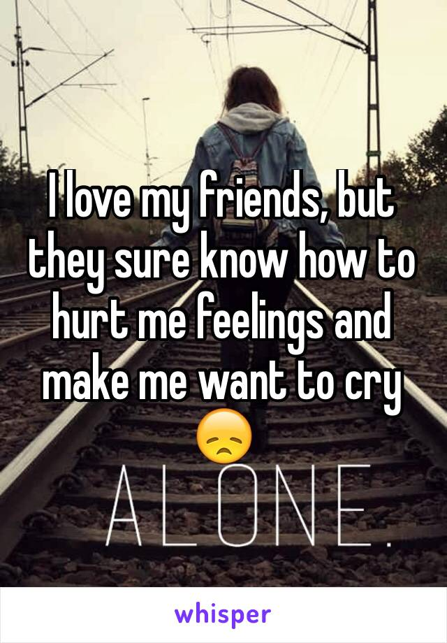 I love my friends, but they sure know how to hurt me feelings and make me want to cry 😞
