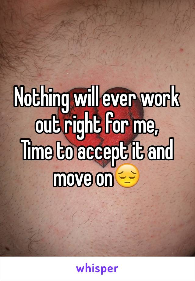 Nothing will ever work out right for me, Time to accept it and move on😔