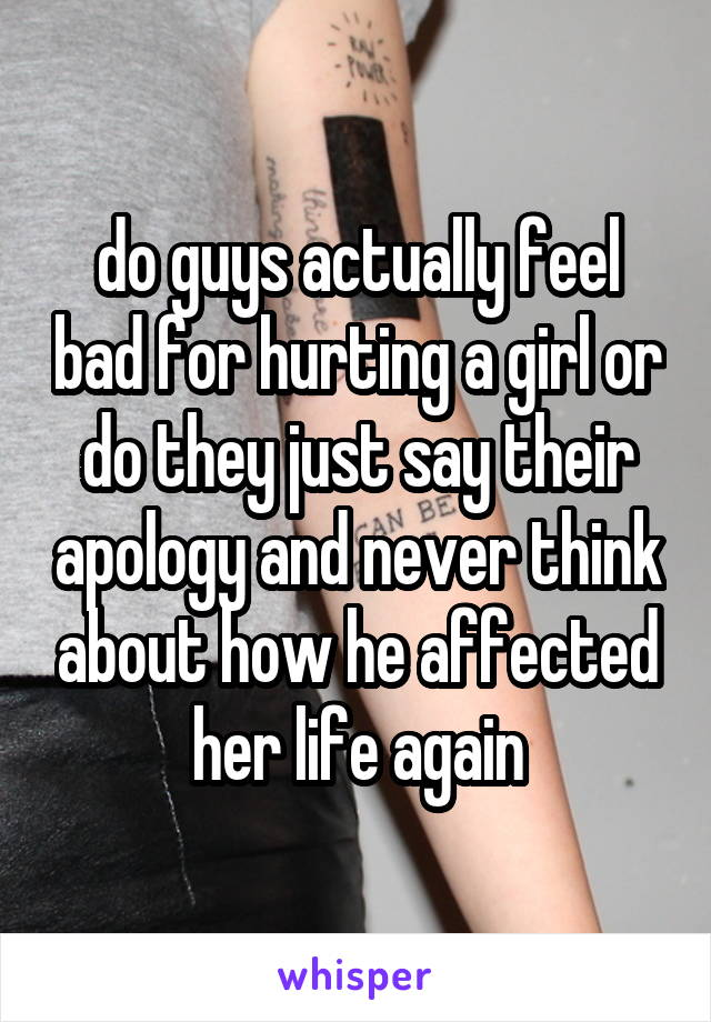 do guys actually feel bad for hurting a girl or do they just say their apology and never think about how he affected her life again