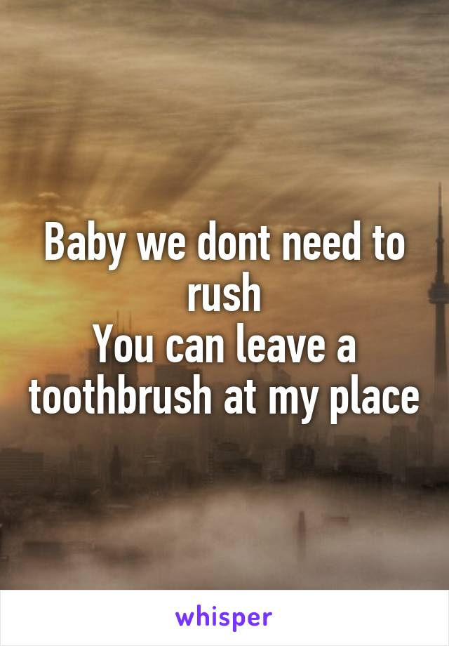 Baby we dont need to rush You can leave a toothbrush at my place