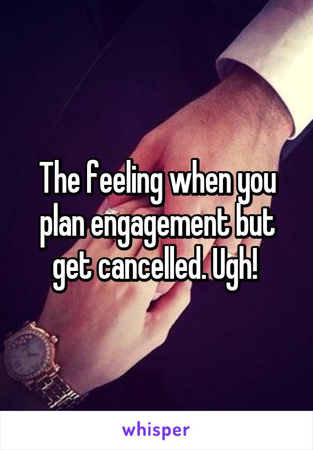 The feeling when you plan engagement but get cancelled. Ugh!