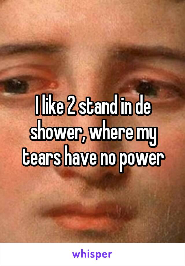 I like 2 stand in de shower, where my tears have no power