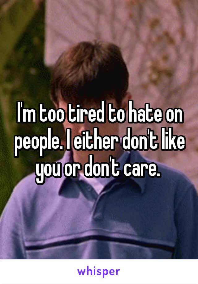 I'm too tired to hate on people. I either don't like you or don't care.