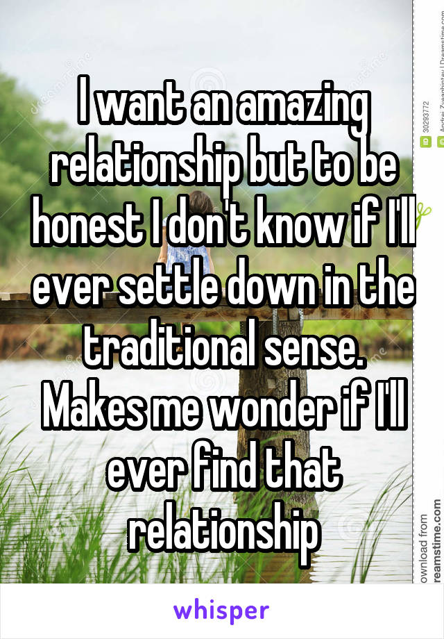 I want an amazing relationship but to be honest I don't know if I'll ever settle down in the traditional sense. Makes me wonder if I'll ever find that relationship