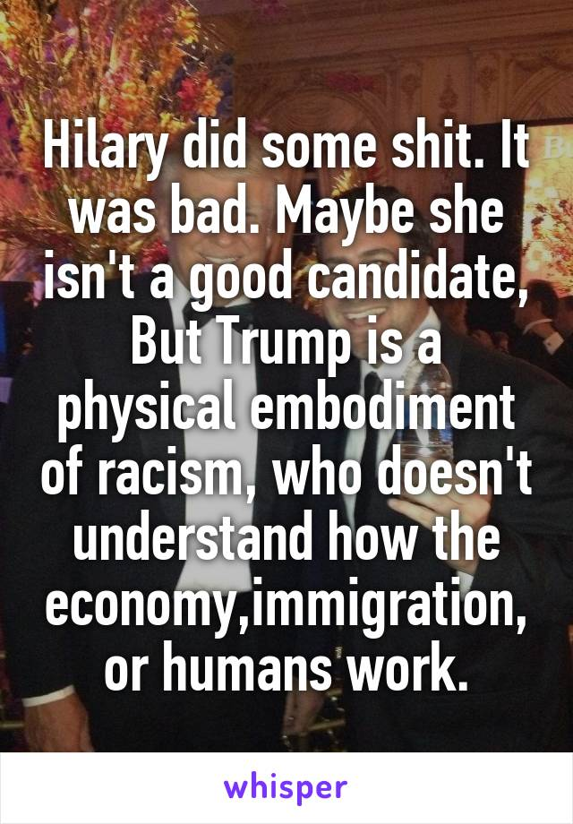 Hilary did some shit. It was bad. Maybe she isn't a good candidate, But Trump is a physical embodiment of racism, who doesn't understand how the economy,immigration, or humans work.