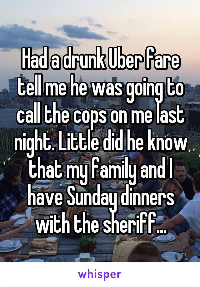 Had a drunk Uber fare tell me he was going to call the cops on me last night. Little did he know that my family and I have Sunday dinners with the sheriff...