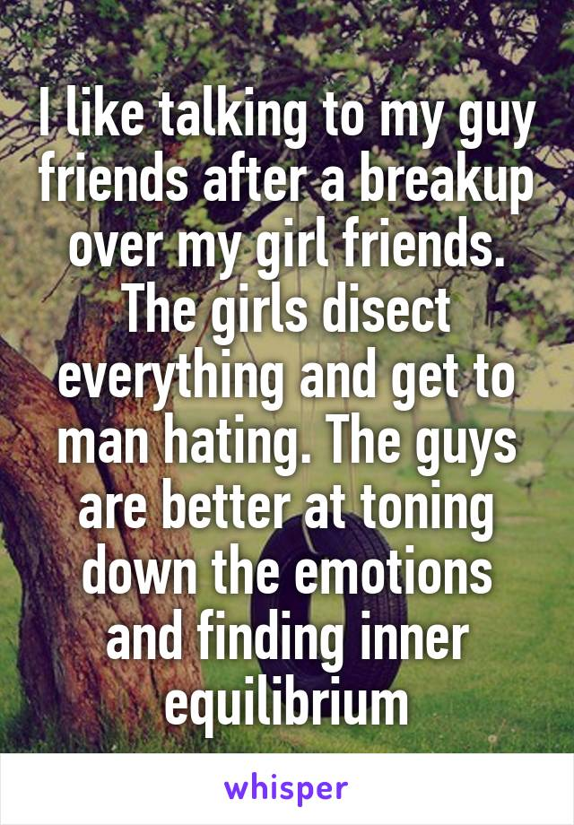 I like talking to my guy friends after a breakup over my girl friends. The girls disect everything and get to man hating. The guys are better at toning down the emotions and finding inner equilibrium