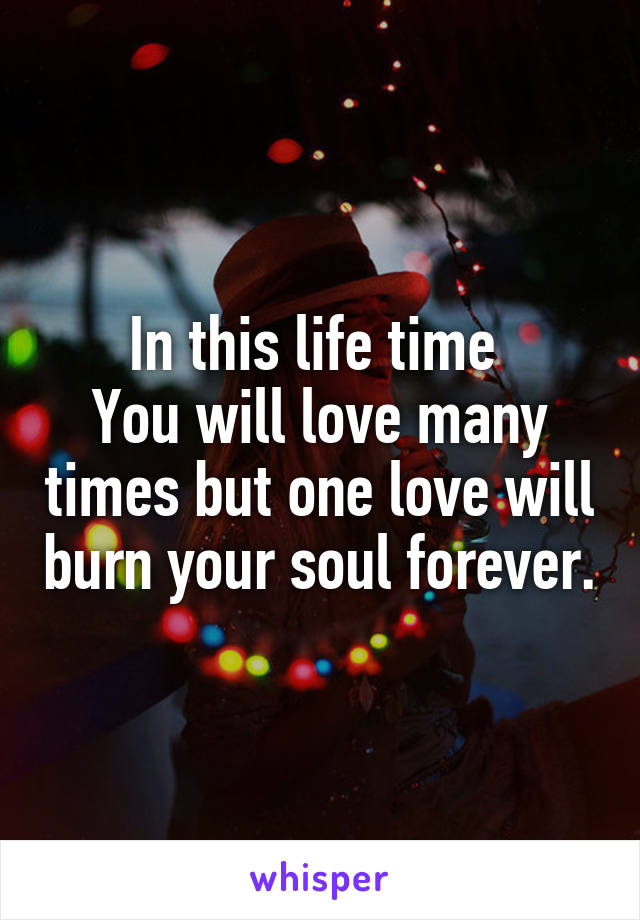 In this life time  You will love many times but one love will burn your soul forever.