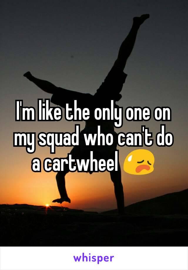 I'm like the only one on my squad who can't do a cartwheel 😥