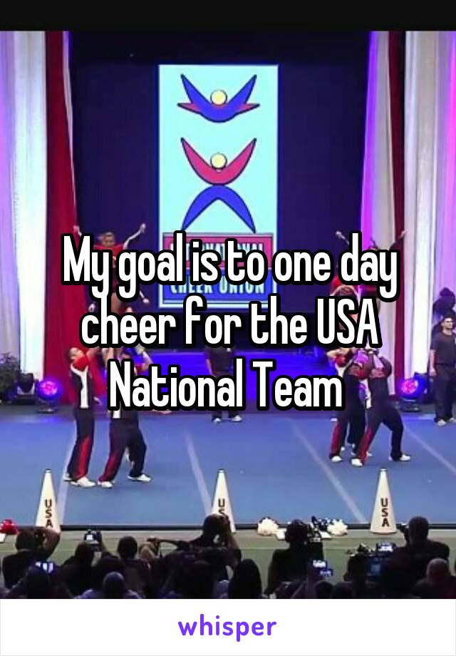 My goal is to one day cheer for the USA National Team