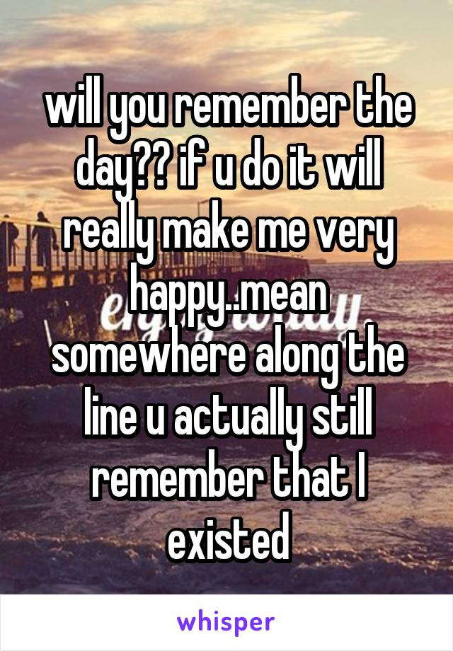 will you remember the day?? if u do it will really make me very happy..mean somewhere along the line u actually still remember that I existed
