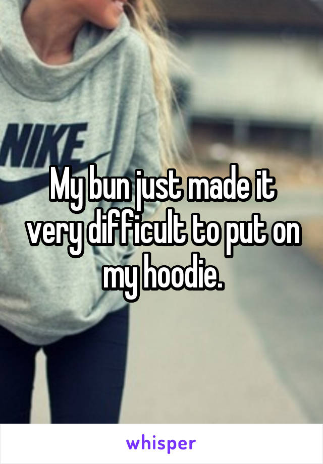 My bun just made it very difficult to put on my hoodie.