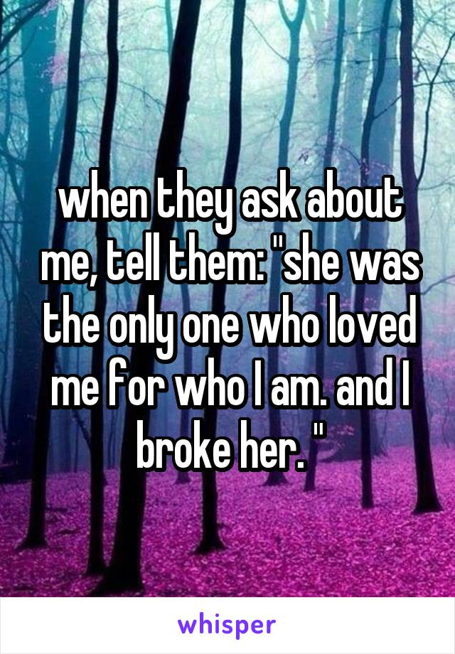 "when they ask about me, tell them: ""she was the only one who loved me for who I am. and I broke her. """