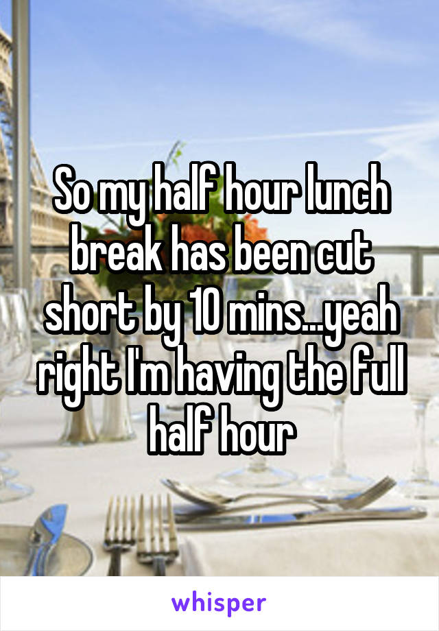 So my half hour lunch break has been cut short by 10 mins...yeah right I'm having the full half hour