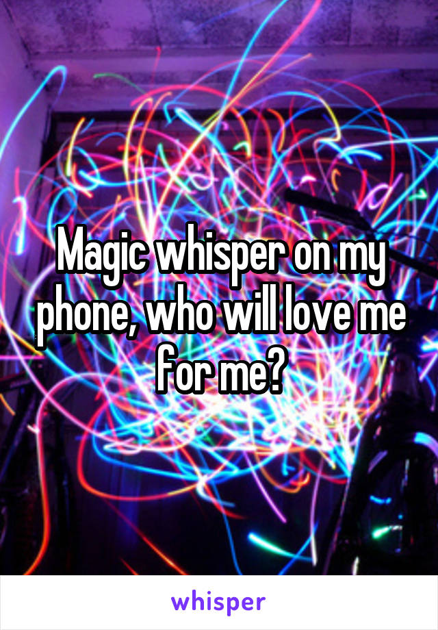 Magic whisper on my phone, who will love me for me?