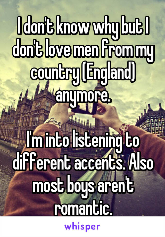 I don't know why but I don't love men from my country (England) anymore.  I'm into listening to different accents. Also most boys aren't romantic.