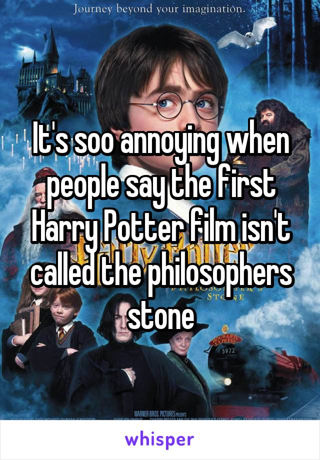 It's soo annoying when people say the first Harry Potter film isn't called the philosophers stone