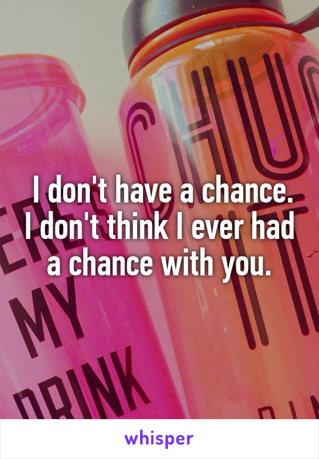 I don't have a chance. I don't think I ever had a chance with you.