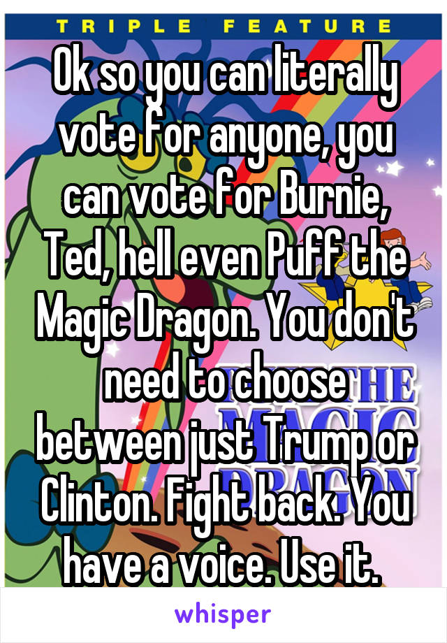 Ok so you can literally vote for anyone, you can vote for Burnie, Ted, hell even Puff the Magic Dragon. You don't need to choose between just Trump or Clinton. Fight back. You have a voice. Use it.