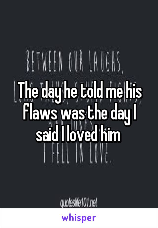 The day he told me his flaws was the day I said I loved him