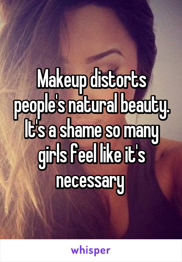 Makeup distorts people's natural beauty. It's a shame so many girls feel like it's necessary