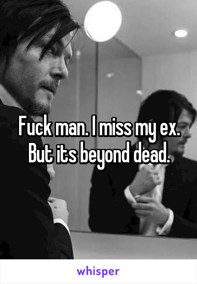 Fuck man. I miss my ex. But its beyond dead.