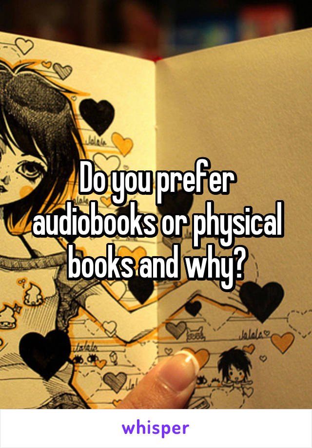 Do you prefer audiobooks or physical books and why?