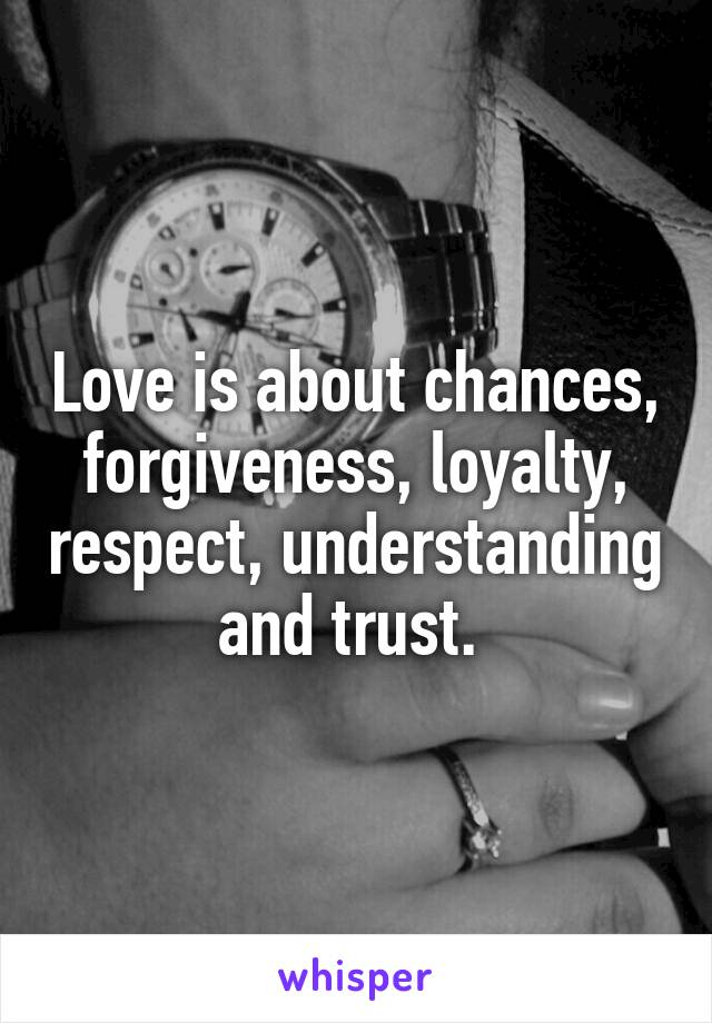 Love is about chances, forgiveness, loyalty, respect, understanding and trust.