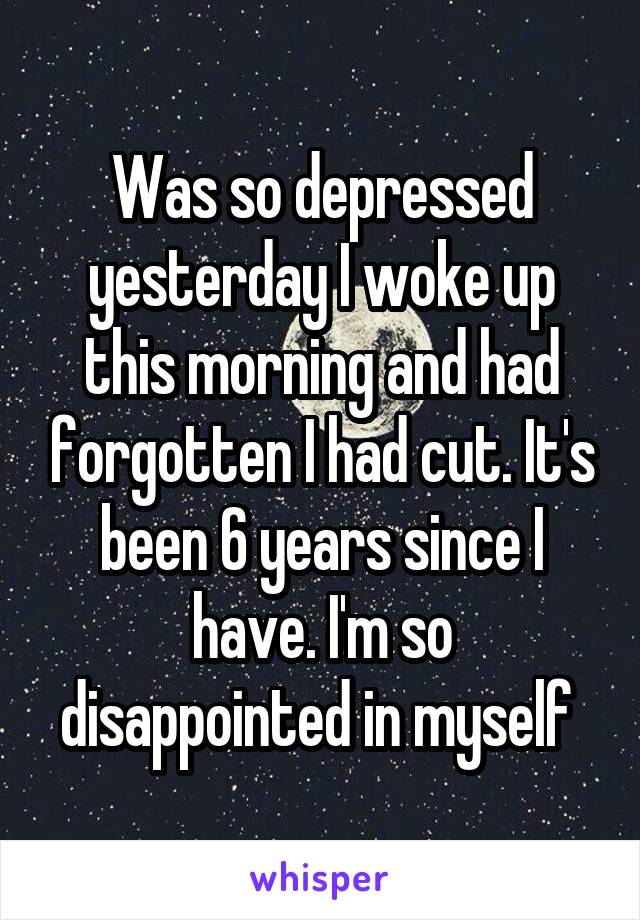 Was so depressed yesterday I woke up this morning and had forgotten I had cut. It's been 6 years since I have. I'm so disappointed in myself