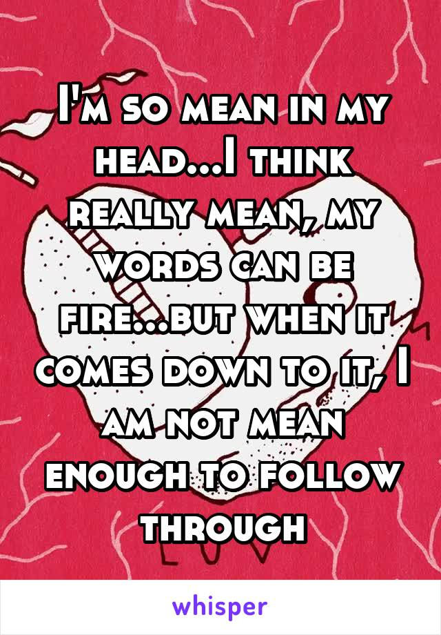 I'm so mean in my head...I think really mean, my words can be fire...but when it comes down to it, I am not mean enough to follow through