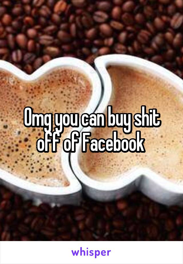 Omg you can buy shit off of Facebook