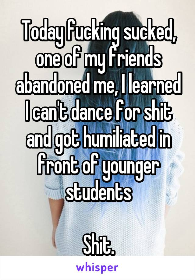 Today fucking sucked, one of my friends abandoned me, I learned I can't dance for shit and got humiliated in front of younger students  Shit.