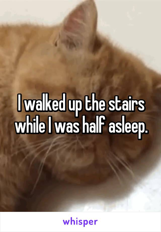 I walked up the stairs while I was half asleep.