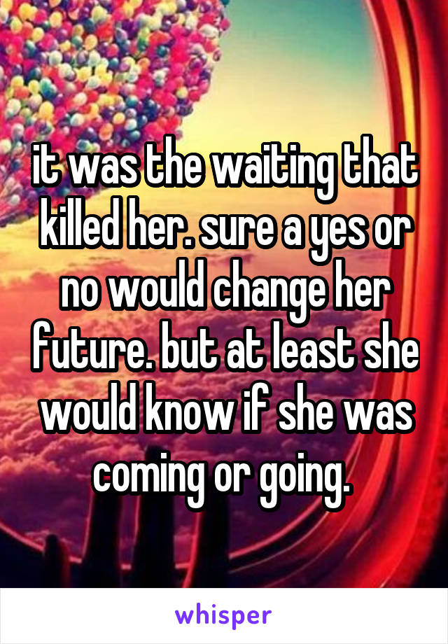 it was the waiting that killed her. sure a yes or no would change her future. but at least she would know if she was coming or going.