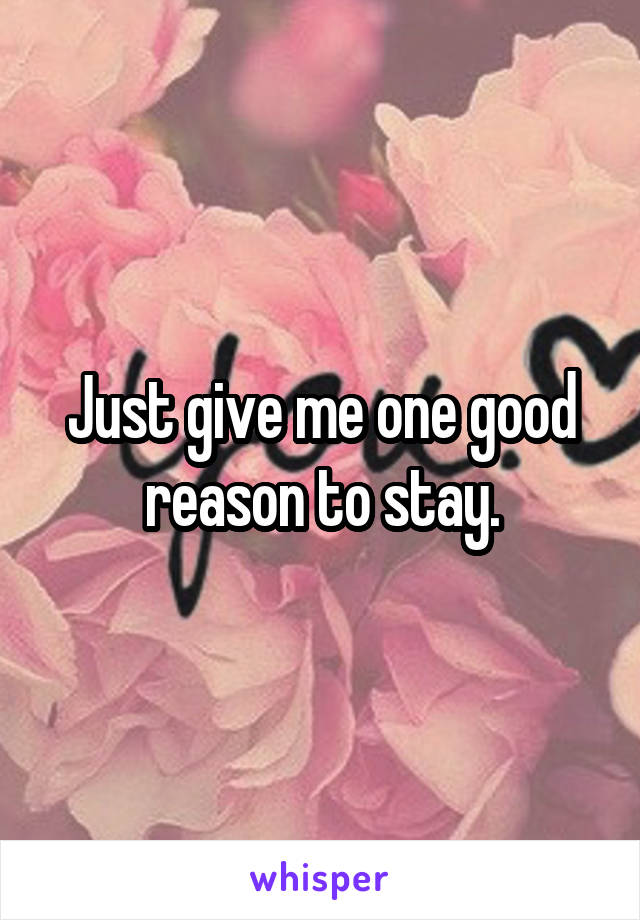 Just give me one good reason to stay.