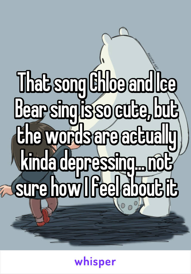 That song Chloe and Ice Bear sing is so cute, but the words are actually kinda depressing... not sure how I feel about it