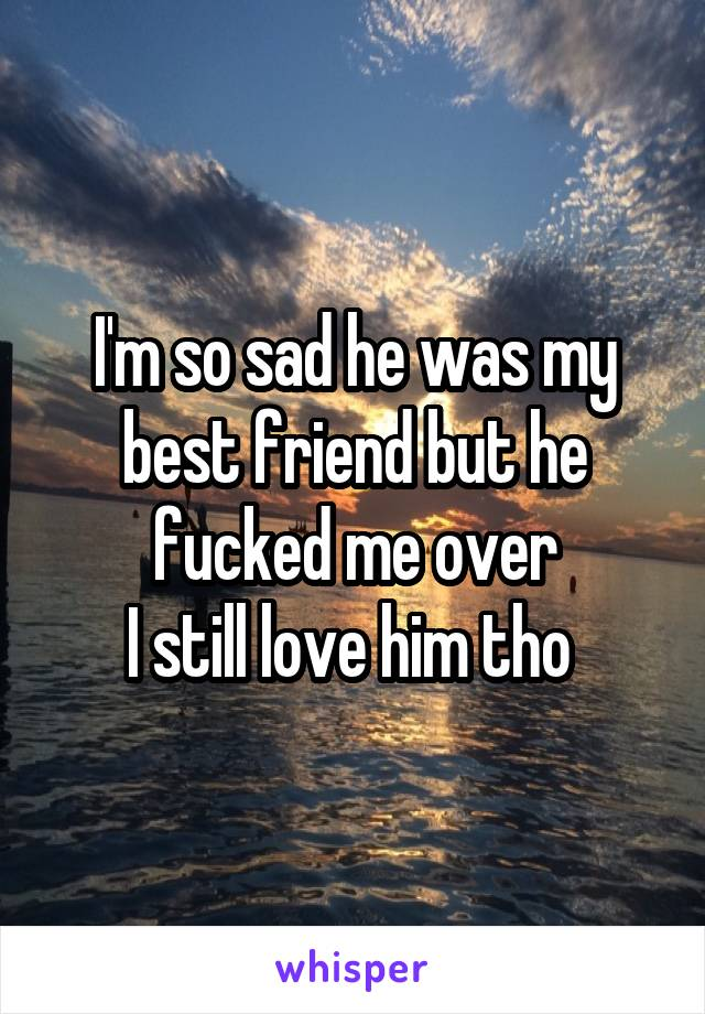 I'm so sad he was my best friend but he fucked me over I still love him tho