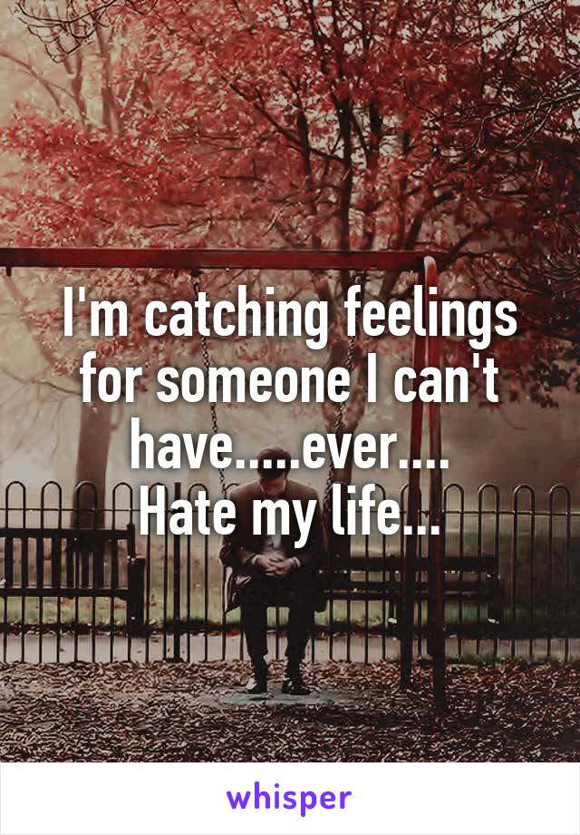 I'm catching feelings for someone I can't have.....ever.... Hate my life...