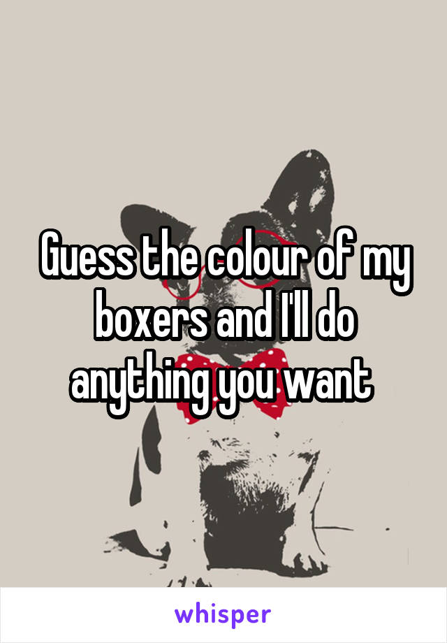 Guess the colour of my boxers and I'll do anything you want