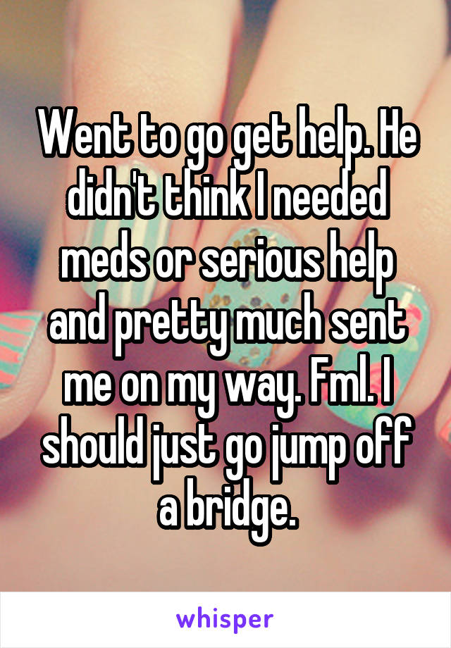 Went to go get help. He didn't think I needed meds or serious help and pretty much sent me on my way. Fml. I should just go jump off a bridge.