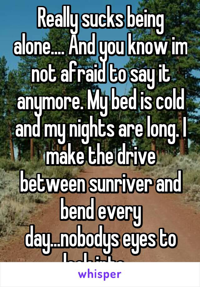 Really sucks being alone.... And you know im not afraid to say it anymore. My bed is cold and my nights are long. I make the drive between sunriver and bend every day...nobodys eyes to look into...