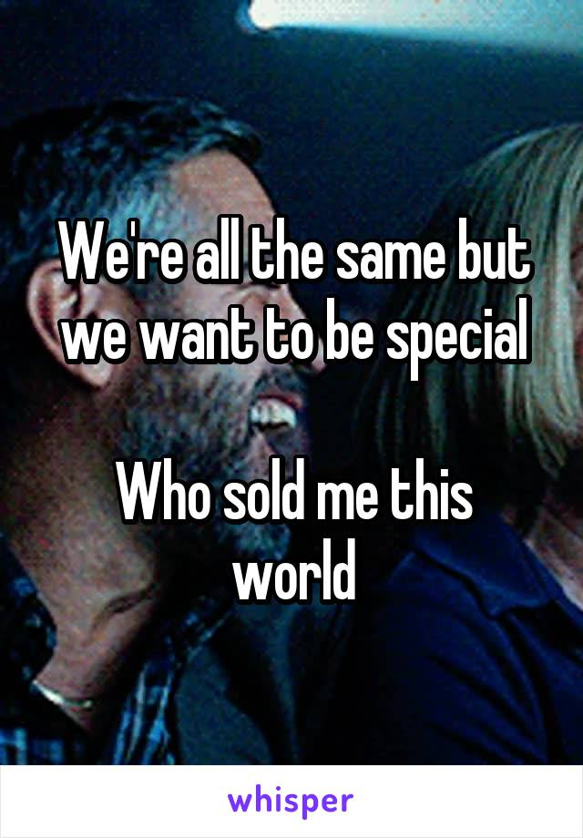 We're all the same but we want to be special  Who sold me this world
