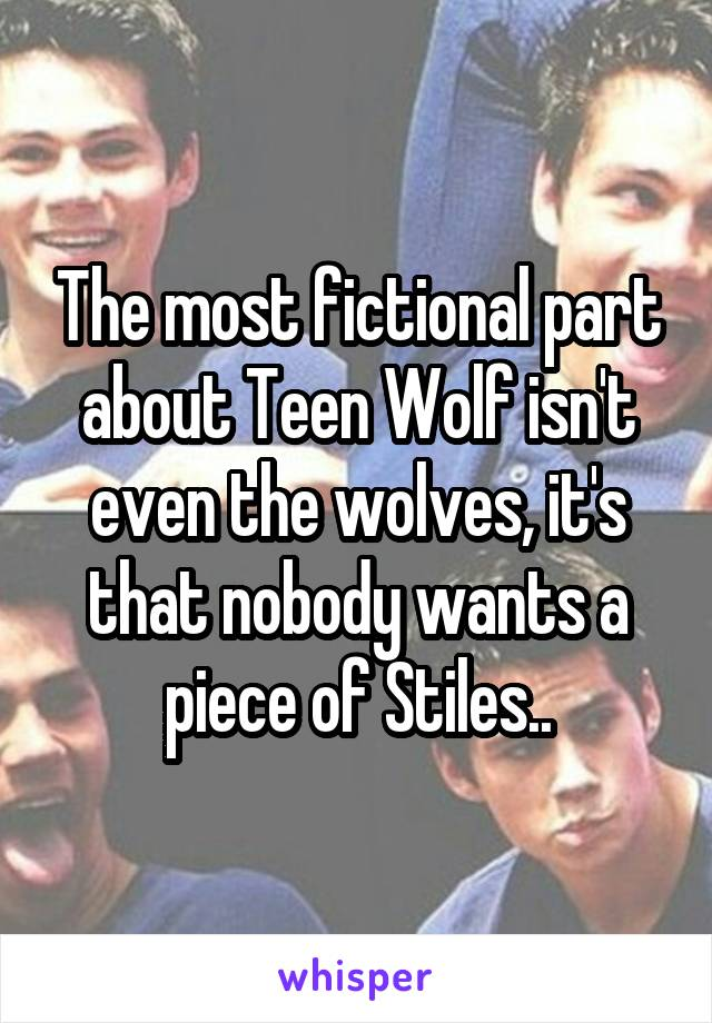 The most fictional part about Teen Wolf isn't even the wolves, it's that nobody wants a piece of Stiles..