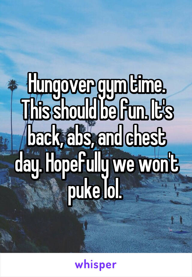 Hungover gym time. This should be fun. It's back, abs, and chest day. Hopefully we won't puke lol.