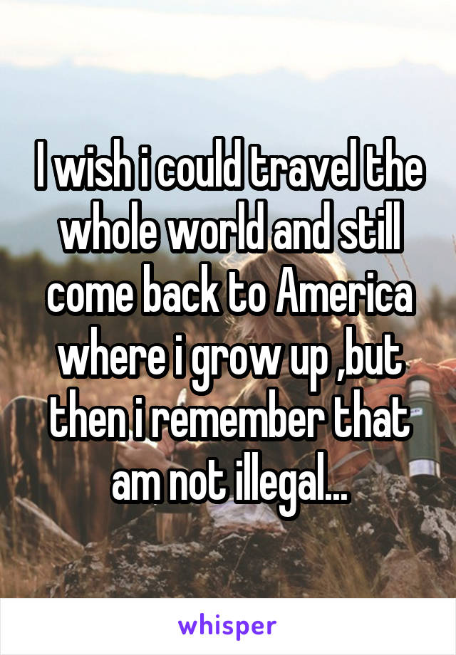 I wish i could travel the whole world and still come back to America where i grow up ,but then i remember that am not illegal...