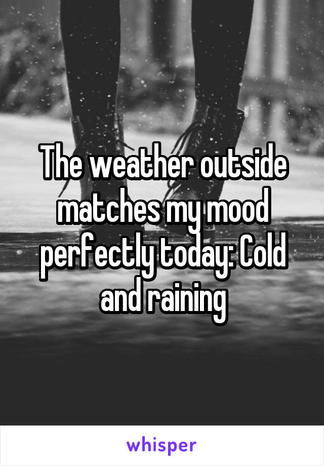 The weather outside matches my mood perfectly today: Cold and raining
