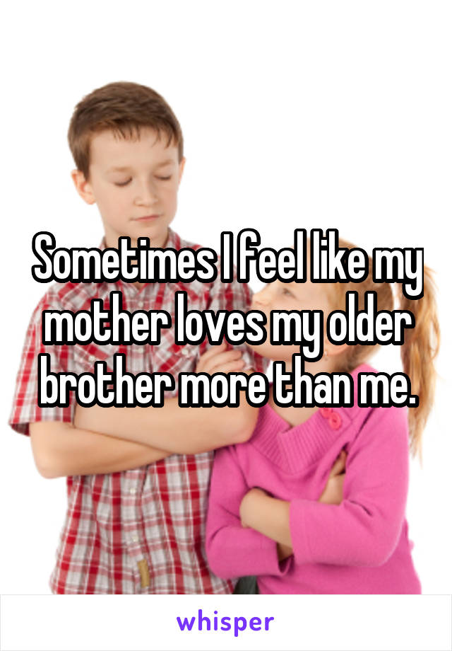 Sometimes I feel like my mother loves my older brother more than me.