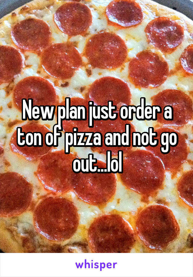 New plan just order a ton of pizza and not go out...lol