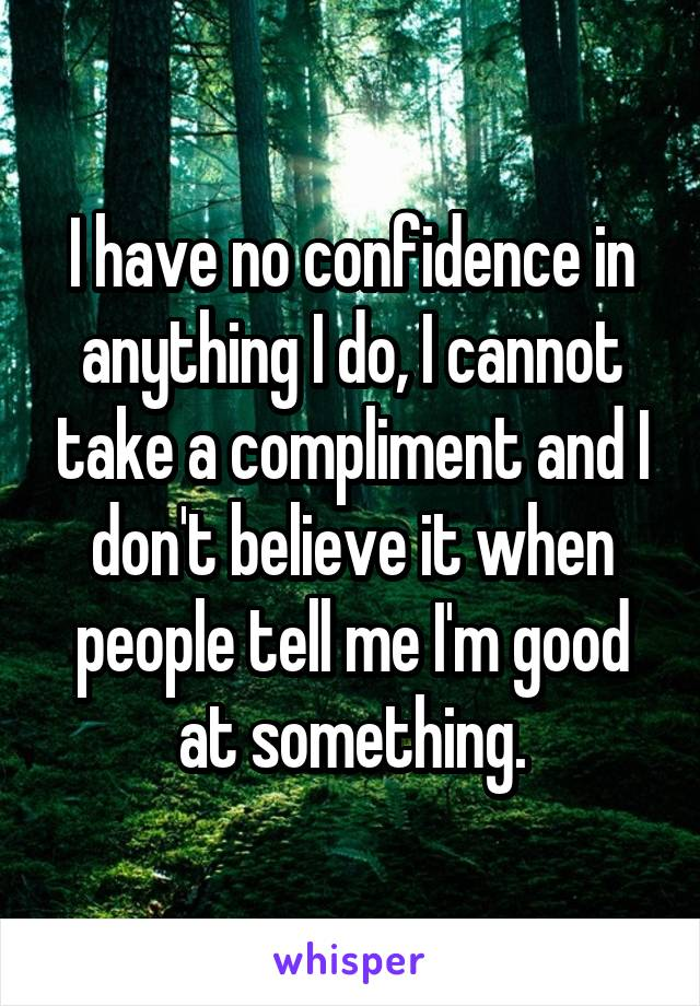 I have no confidence in anything I do, I cannot take a compliment and I don't believe it when people tell me I'm good at something.