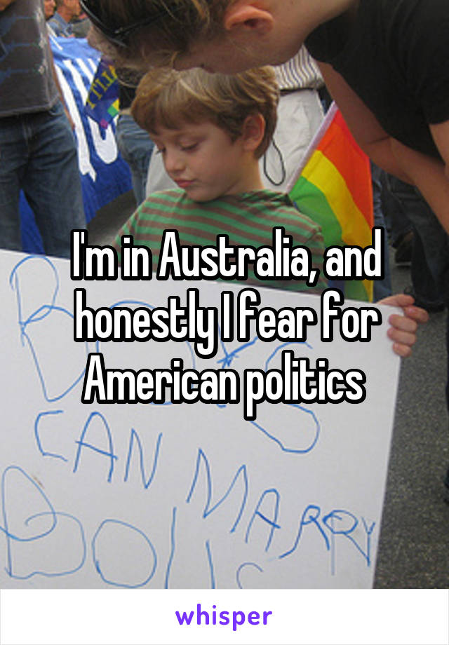 I'm in Australia, and honestly I fear for American politics